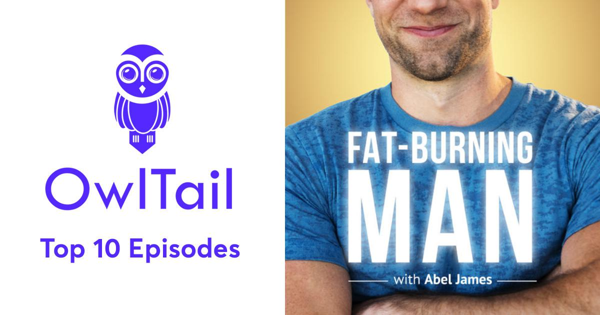 Best Episodes of The Fat-Burning Man Show by Abel James: The